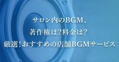 サロン内のBGM、著作権は?料金は? 厳選!おすすめの店舗BGMサービスをご紹介!